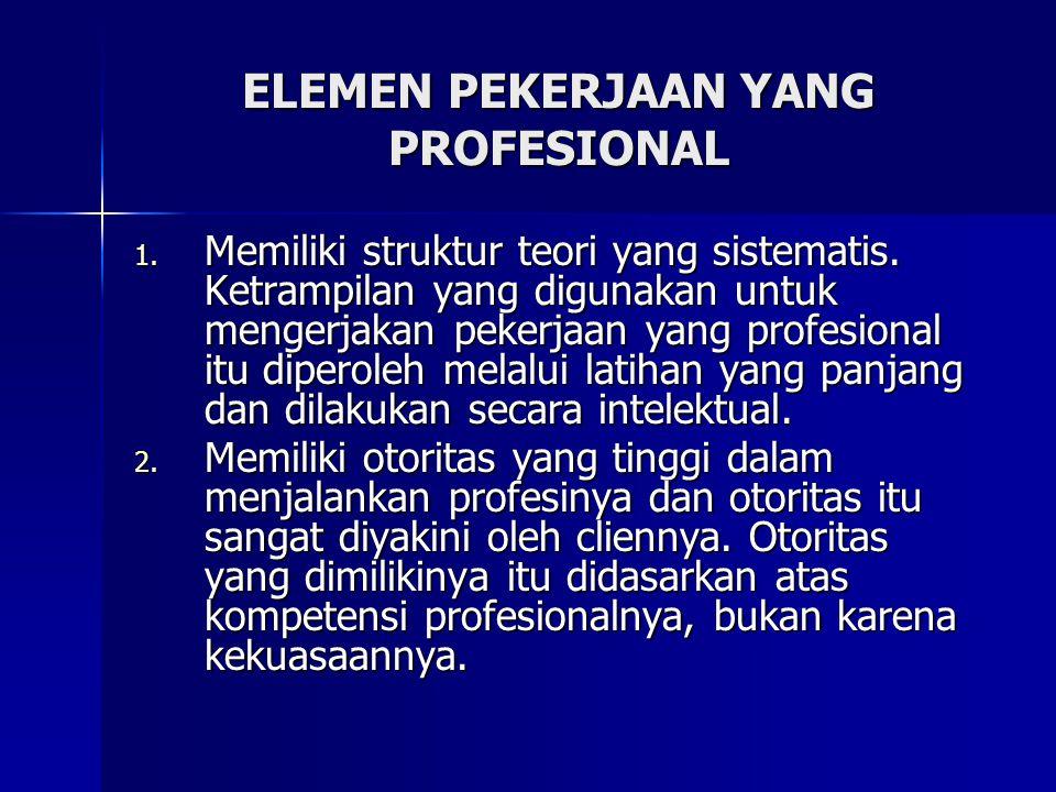 ELEMEN PEKERJAAN YANG PROFESIONAL 1. Memiliki struktur teori yang sistematis. Ketrampilan yang digunakan untuk mengerjakan pekerjaan yang profesional