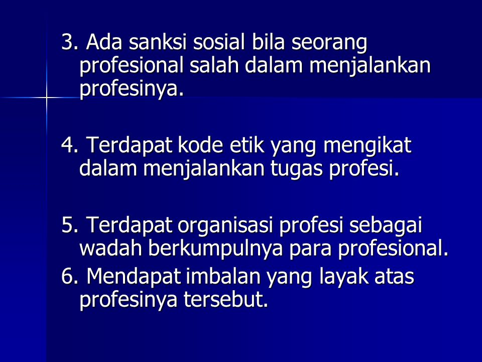 3. Ada sanksi sosial bila seorang profesional salah dalam menjalankan profesinya. 4. Terdapat kode etik yang mengikat dalam menjalankan tugas profesi.