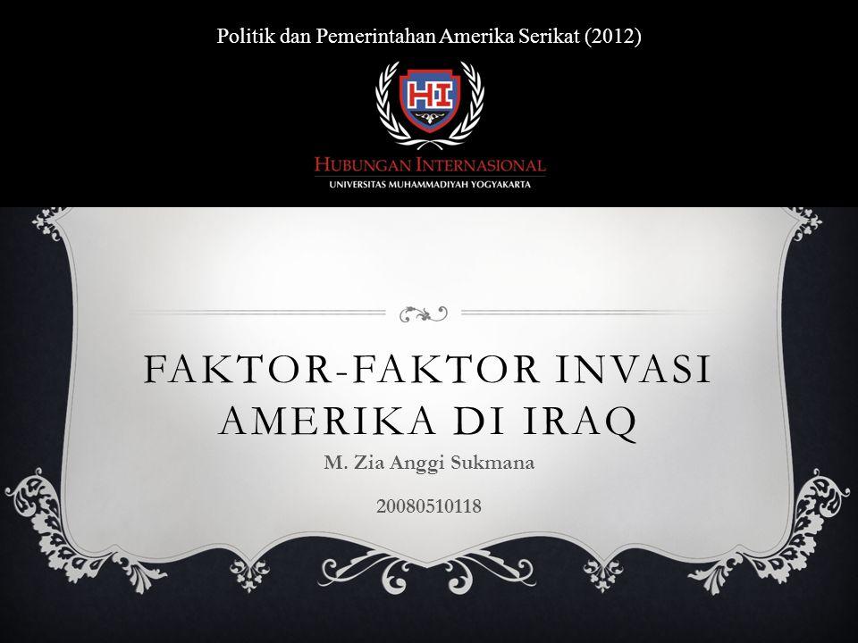 FAKTOR-FAKTOR INVASI AMERIKA DI IRAQ M. Zia Anggi Sukmana 20080510118 Politik dan Pemerintahan Amerika Serikat (2012)
