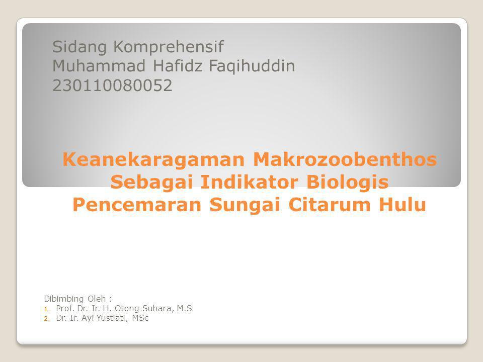 Keanekaragaman Makrozoobenthos Sebagai Indikator Biologis Pencemaran Sungai Citarum Hulu Sidang Komprehensif Muhammad Hafidz Faqihuddin 230110080052 Dibimbing Oleh : 1.