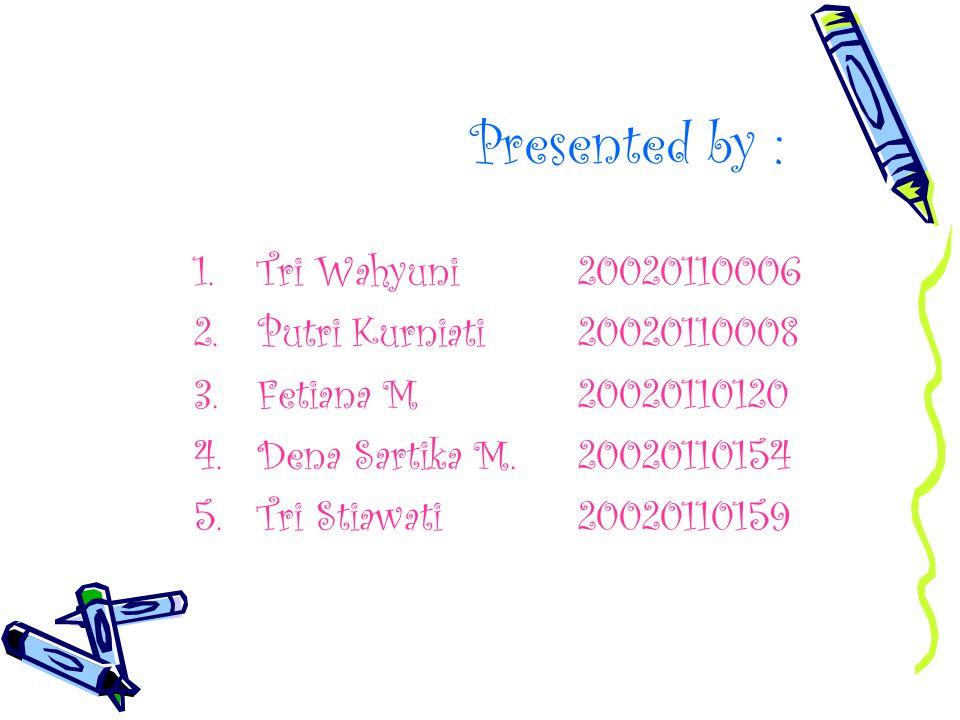 Presented by : 1.Tri Wahyuni20020110006 2.Putri Kurniati20020110008 3.Fetiana M20020110120 4.Dena Sartika M.20020110154 5.Tri Stiawati20020110159
