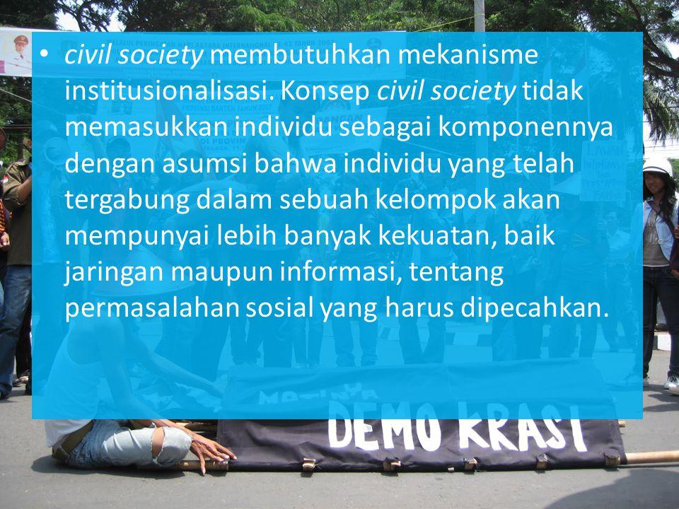 civil society membutuhkan mekanisme institusionalisasi. Konsep civil society tidak memasukkan individu sebagai komponennya dengan asumsi bahwa individ