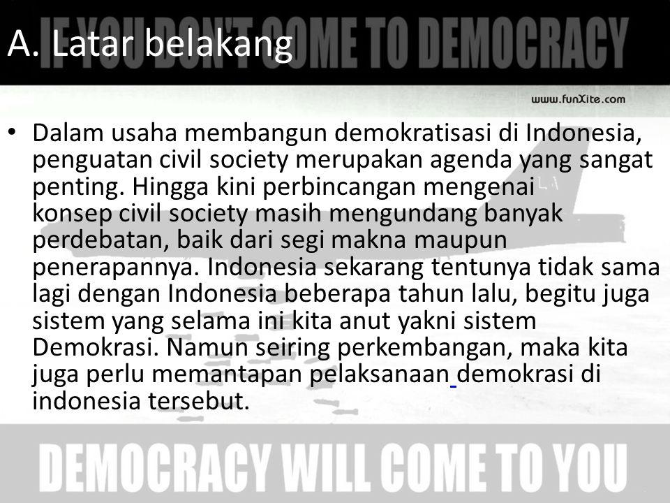 A. Latar belakang Dalam usaha membangun demokratisasi di Indonesia, penguatan civil society merupakan agenda yang sangat penting. Hingga kini perbinca