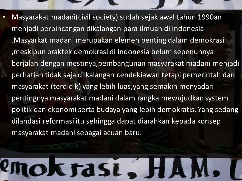 Masyarakat madani(civil society) sudah sejak awal tahun 1990an menjadi perbincangan dikalangan para ilmuan di Indonesia.Masyarkat madani merupakan ele