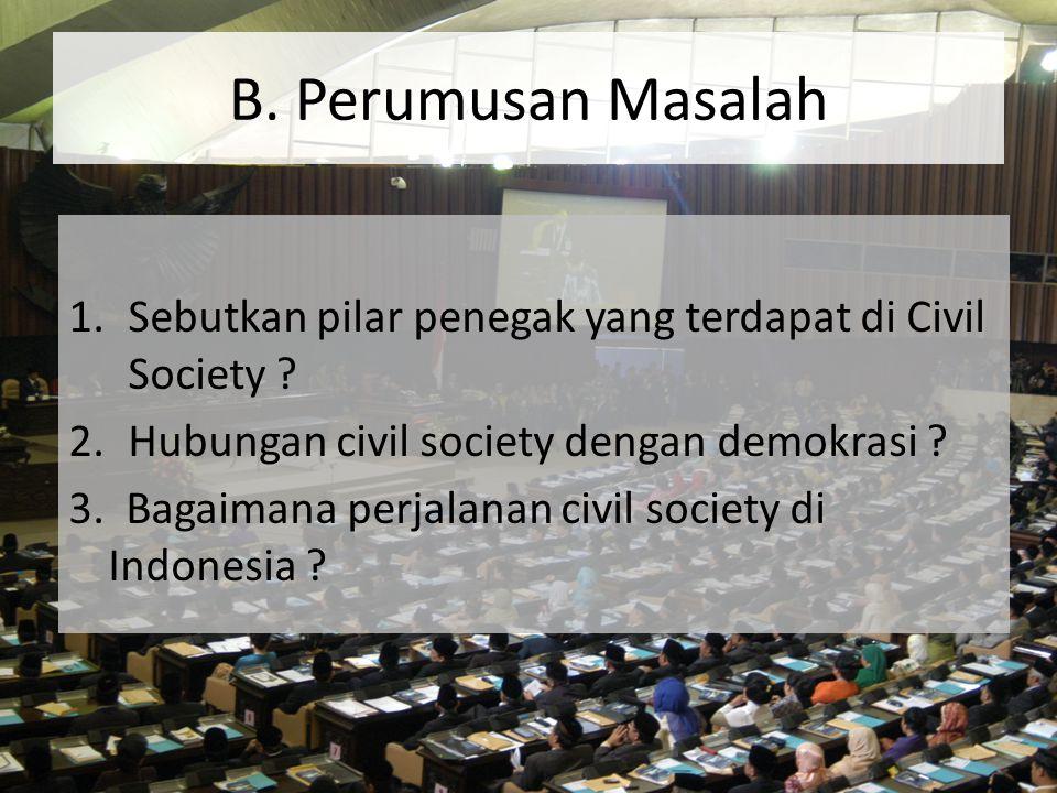 B. Perumusan Masalah 1.Sebutkan pilar penegak yang terdapat di Civil Society ? 2.Hubungan civil society dengan demokrasi ? 3. Bagaimana perjalanan civ