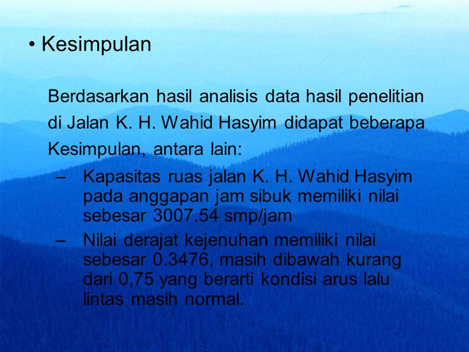 Kesimpulan Berdasarkan hasil analisis data hasil penelitian di Jalan K. H. Wahid Hasyim didapat beberapa Kesimpulan, antara lain: –Kapasitas ruas jala