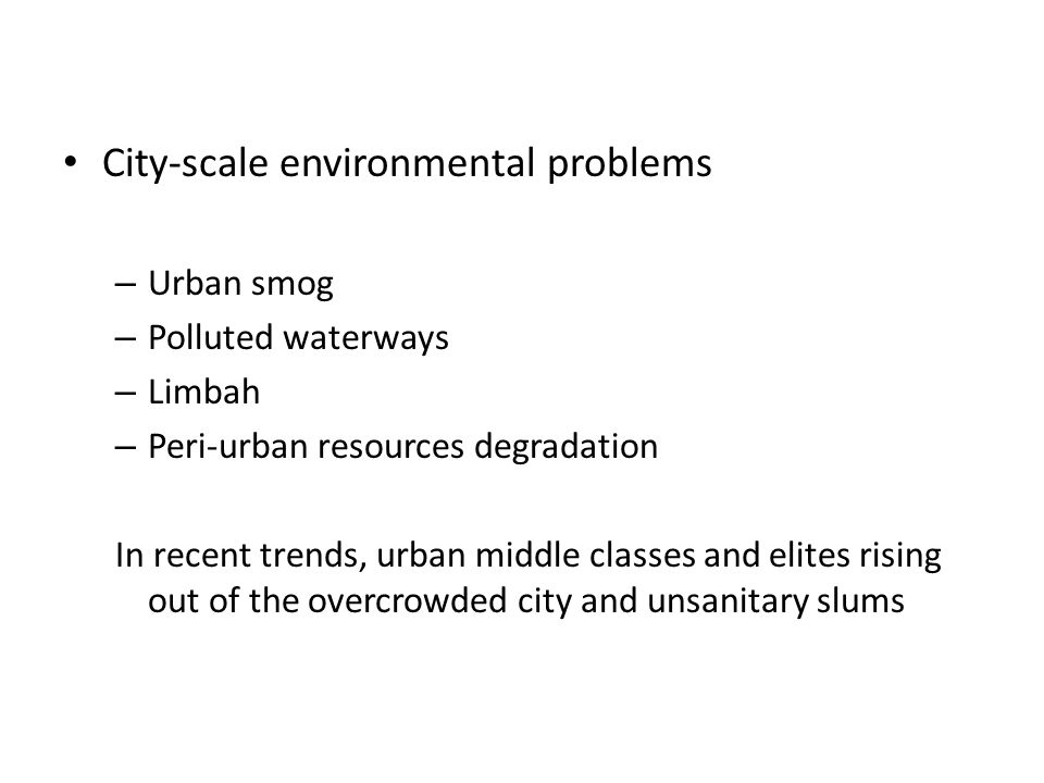 City-scale environmental problems – Urban smog – Polluted waterways – Limbah – Peri-urban resources degradation In recent trends, urban middle classes and elites rising out of the overcrowded city and unsanitary slums