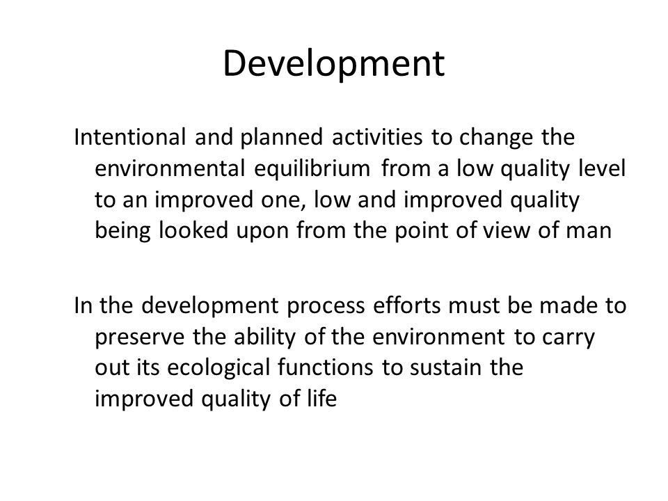 Development Intentional and planned activities to change the environmental equilibrium from a low quality level to an improved one, low and improved quality being looked upon from the point of view of man In the development process efforts must be made to preserve the ability of the environment to carry out its ecological functions to sustain the improved quality of life