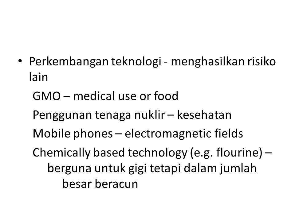 Perkembangan teknologi - menghasilkan risiko lain GMO – medical use or food Penggunan tenaga nuklir – kesehatan Mobile phones – electromagnetic fields Chemically based technology (e.g.