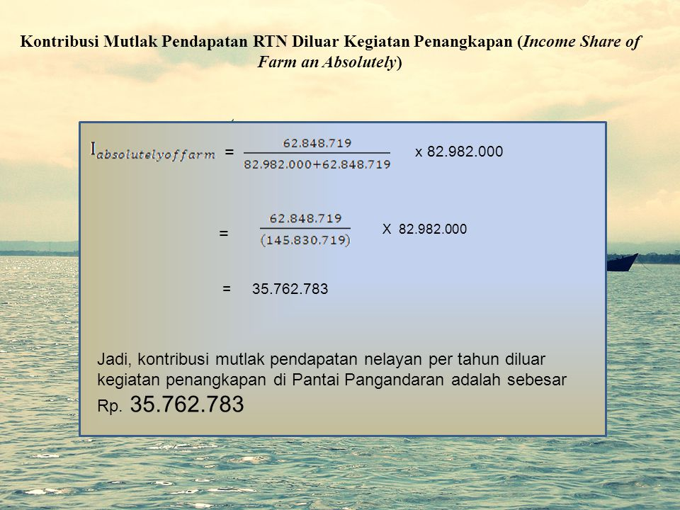 Kontribusi Mutlak Pendapatan RTN Diluar Kegiatan Penangkapan (Income Share of Farm an Absolutely) = x 82.982.000 X 82.982.000 = = 35.762.783 Jadi, kon