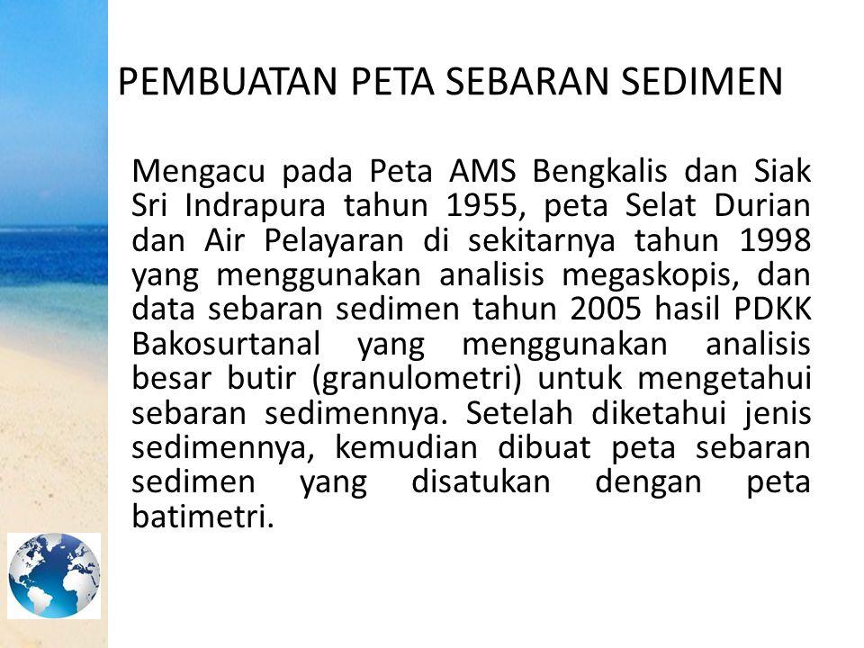 PEMBUATAN PETA SEBARAN SEDIMEN Mengacu pada Peta AMS Bengkalis dan Siak Sri Indrapura tahun 1955, peta Selat Durian dan Air Pelayaran di sekitarnya ta