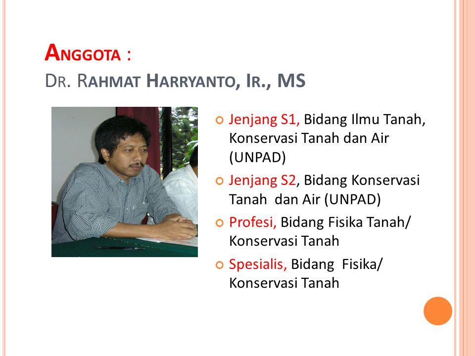 A NGGOTA : D R. R AHMAT H ARRYANTO, I R., MS Jenjang S1, Bidang Ilmu Tanah, Konservasi Tanah dan Air (UNPAD) Jenjang S2, Bidang Konservasi Tanah dan A