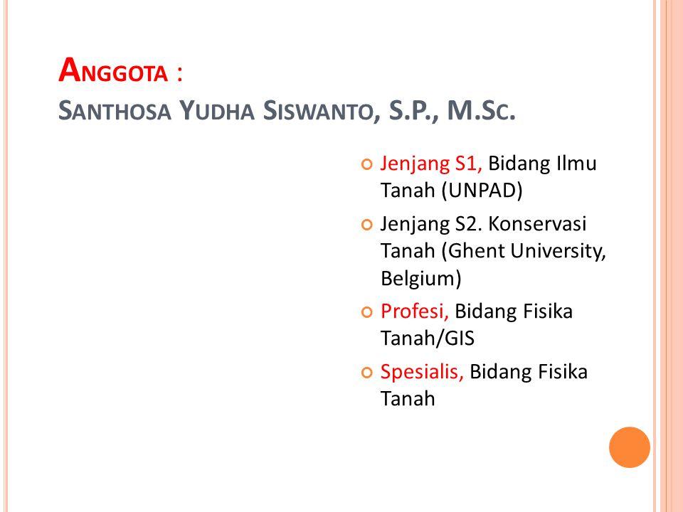 A NGGOTA : S ANTHOSA Y UDHA S ISWANTO, S.P., M.S C. Jenjang S1, Bidang Ilmu Tanah (UNPAD) Jenjang S2. Konservasi Tanah (Ghent University, Belgium) Pro