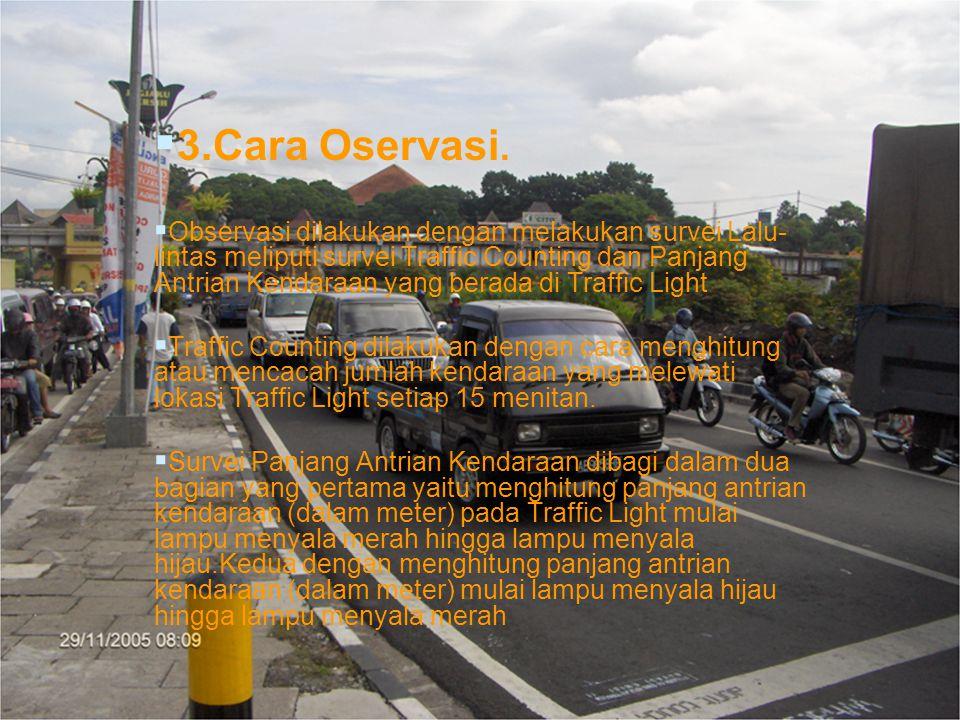   3.Cara Oservasi.   Observasi dilakukan dengan melakukan survei Lalu- lintas meliputi survei Traffic Counting dan Panjang Antrian Kendaraan yang
