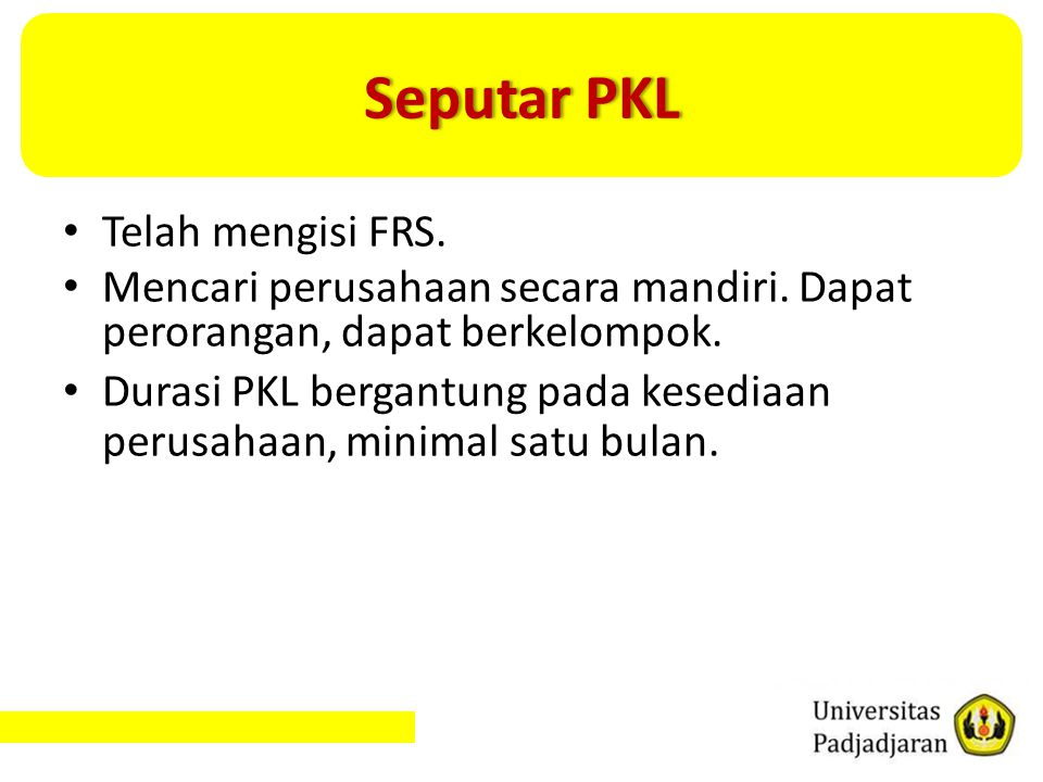 Seputar PKLSeputar PKL Telah mengisi FRS. Mencari perusahaan secara mandiri. Dapat perorangan, dapat berkelompok. Durasi PKL bergantung pada kesediaan