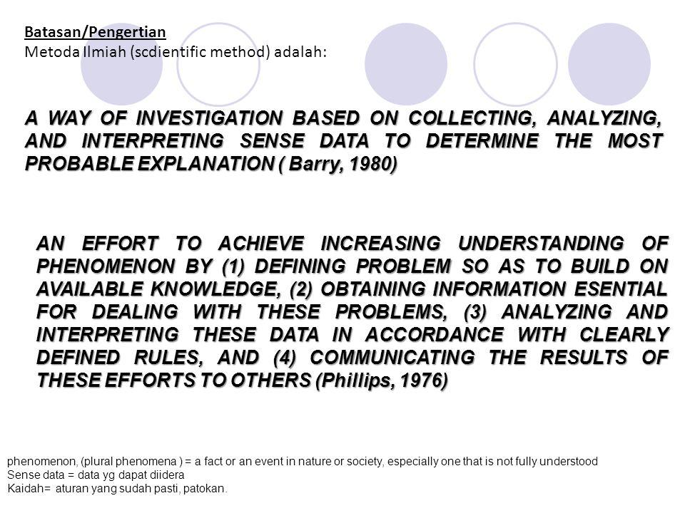 Batasan/Pengertian Metoda Ilmiah (scdientific method) adalah: A WAY OF INVESTIGATION BASED ON COLLECTING, ANALYZING, AND INTERPRETING SENSE DATA TO DE