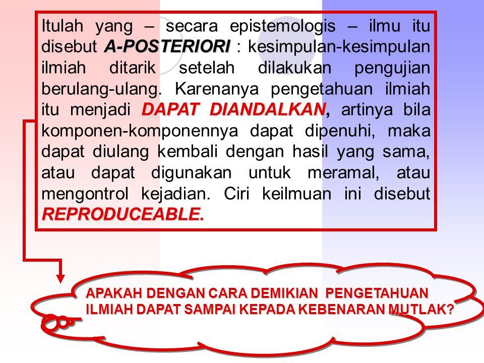 A-POSTERIORI DAPAT DIANDALKAN REPRODUCEABLE. Itulah yang – secara epistemologis – ilmu itu disebut A-POSTERIORI : kesimpulan-kesimpulan ilmiah ditarik