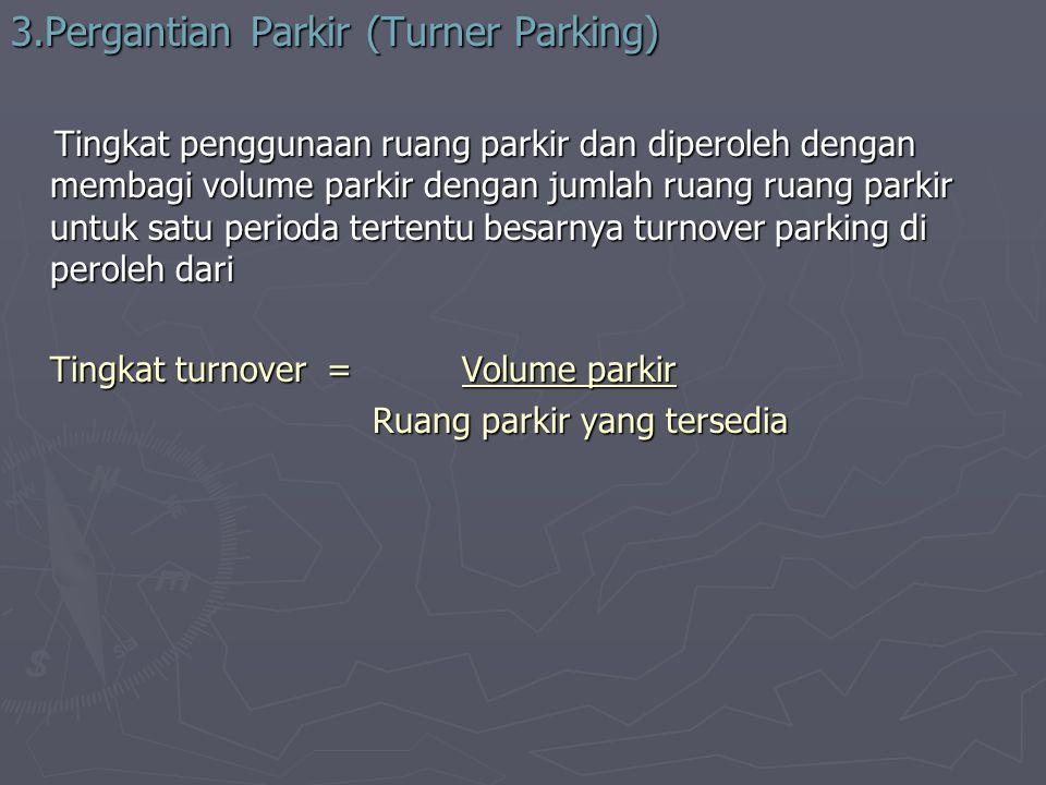 3.Pergantian Parkir (Turner Parking) Tingkat penggunaan ruang parkir dan diperoleh dengan membagi volume parkir dengan jumlah ruang ruang parkir untuk