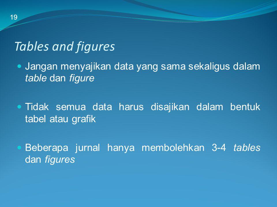 Tables and figures Jangan menyajikan data yang sama sekaligus dalam table dan figure Tidak semua data harus disajikan dalam bentuk tabel atau grafik B