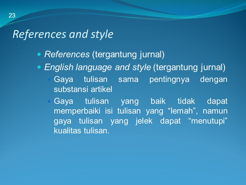 References and style References (tergantung jurnal) English language and style (tergantung jurnal) Gaya tulisan sama pentingnya dengan substansi artik