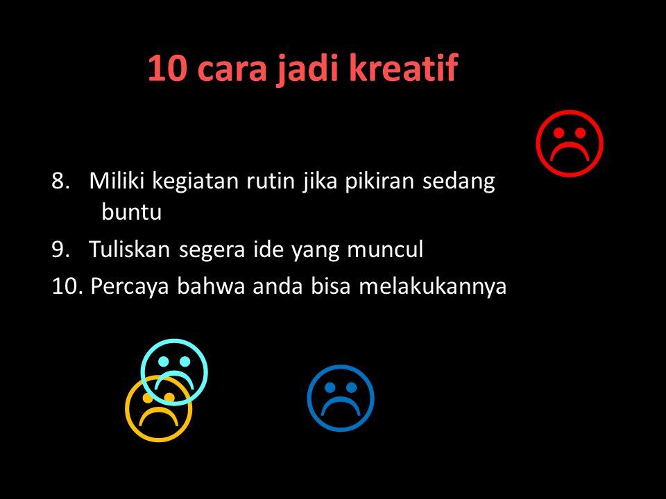 10 cara jadi kreatif 1.Yakinlah anda bisa kreatif 2.Ekspresikan kreatifitas dalam pekerjaan dan kehidupan 3.Munculkan jiwa kekanak-kanakan 4.Hilangkan