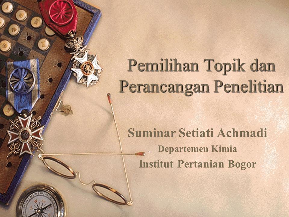 Pemilihan Topik dan Perancangan Penelitian Suminar Setiati Achmadi Departemen Kimia Institut Pertanian Bogor
