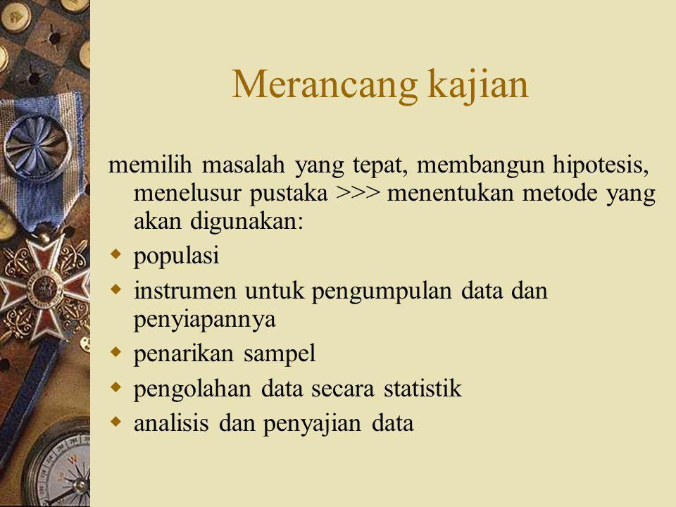 Merancang kajian memilih masalah yang tepat, membangun hipotesis, menelusur pustaka >>> menentukan metode yang akan digunakan:  populasi  instrumen untuk pengumpulan data dan penyiapannya  penarikan sampel  pengolahan data secara statistik  analisis dan penyajian data