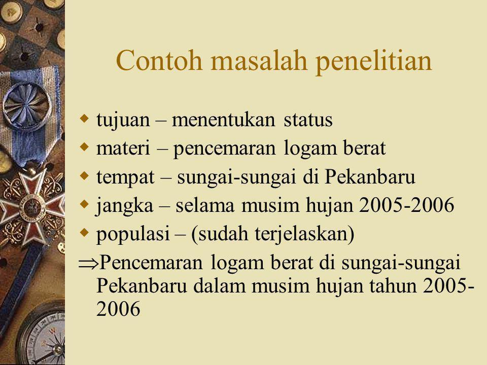 Contoh masalah penelitian  tujuan – menentukan status  materi – pencemaran logam berat  tempat – sungai-sungai di Pekanbaru  jangka – selama musim hujan 2005-2006  populasi – (sudah terjelaskan)  Pencemaran logam berat di sungai-sungai Pekanbaru dalam musim hujan tahun 2005- 2006
