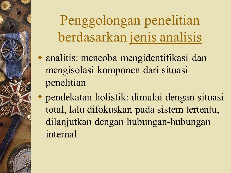 Penggolongan penelitian berdasarkan jenis analisis  analitis: mencoba mengidentifikasi dan mengisolasi komponen dari situasi penelitian  pendekatan holistik: dimulai dengan situasi total, lalu difokuskan pada sistem tertentu, dilanjutkan dengan hubungan-hubungan internal