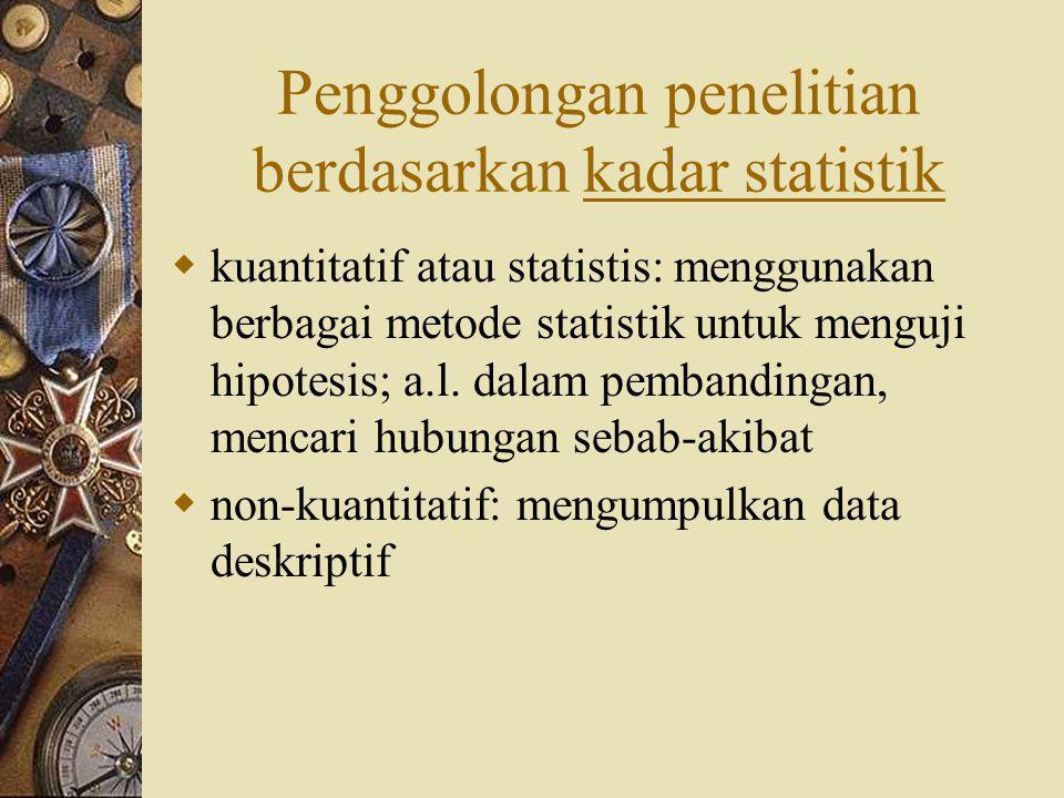 Penggolongan penelitian berdasarkan kadar statistik  kuantitatif atau statistis: menggunakan berbagai metode statistik untuk menguji hipotesis; a.l.
