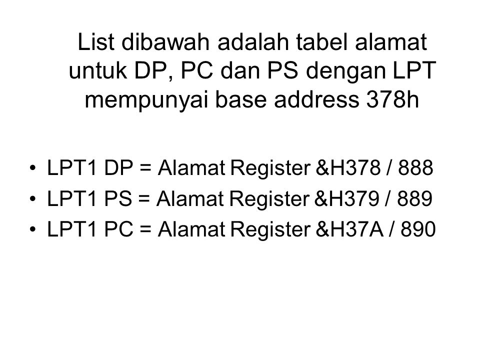 List dibawah adalah tabel alamat untuk DP, PC dan PS dengan LPT mempunyai base address 378h LPT1 DP = Alamat Register &H378 / 888 LPT1 PS = Alamat Register &H379 / 889 LPT1 PC = Alamat Register &H37A / 890