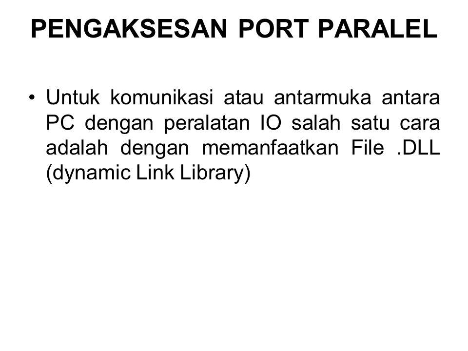 PENGAKSESAN PORT PARALEL Untuk komunikasi atau antarmuka antara PC dengan peralatan IO salah satu cara adalah dengan memanfaatkan File.DLL (dynamic Li