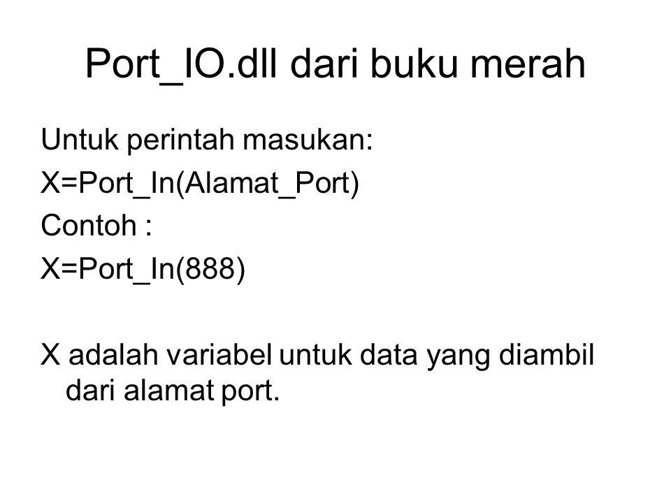 Port_IO.dll dari buku merah Untuk perintah masukan: X=Port_In(Alamat_Port) Contoh : X=Port_In(888) X adalah variabel untuk data yang diambil dari alam