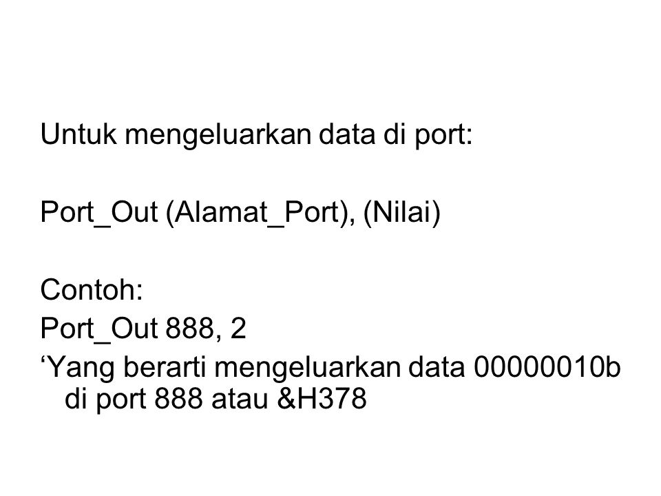 Untuk mengeluarkan data di port: Port_Out (Alamat_Port), (Nilai) Contoh: Port_Out 888, 2 'Yang berarti mengeluarkan data 00000010b di port 888 atau &H