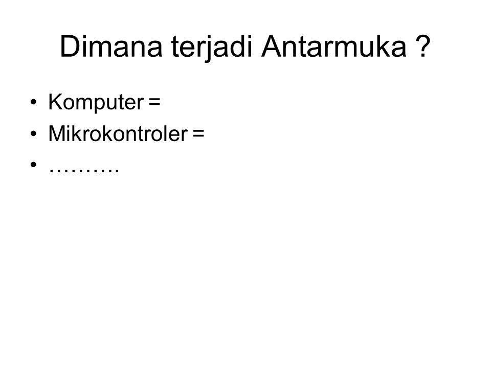Dimana terjadi Antarmuka ? Komputer = Mikrokontroler = ……….