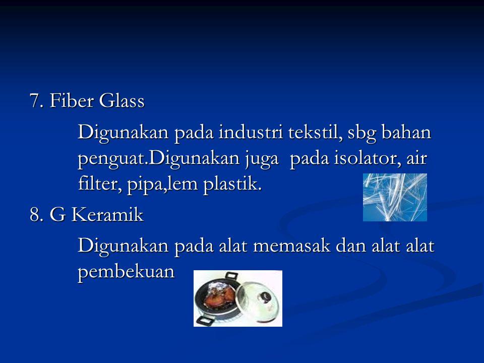 7. Fiber Glass Digunakan pada industri tekstil, sbg bahan penguat.Digunakan juga pada isolator, air filter, pipa,lem plastik. 8. G Keramik Digunakan p
