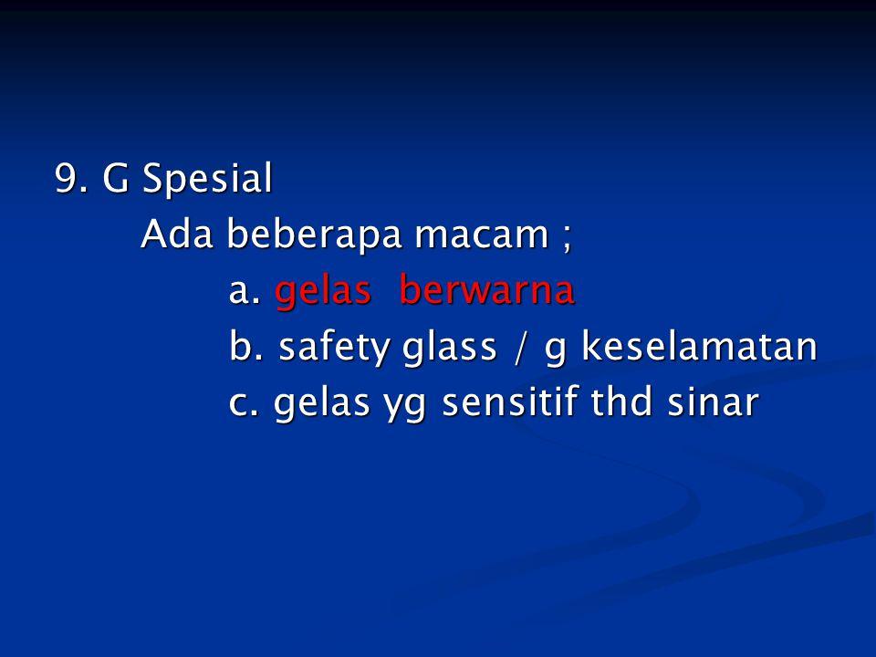 9. G Spesial Ada beberapa macam ; a. gelas berwarna b. safety glass / g keselamatan c. gelas yg sensitif thd sinar