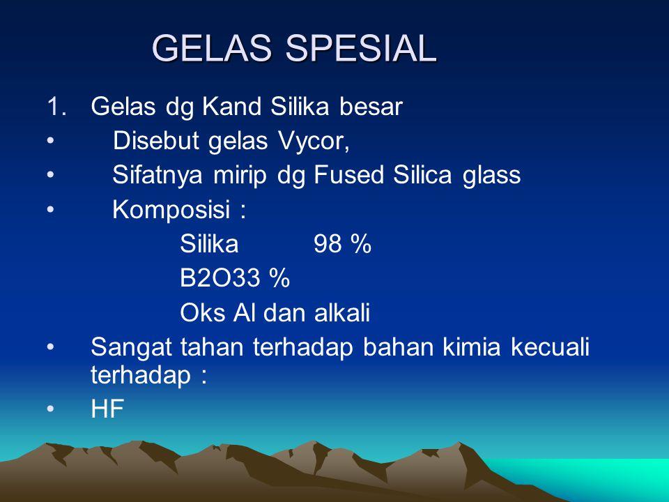 GELAS SPESIAL 1.Gelas dg Kand Silika besar Disebut gelas Vycor, Sifatnya mirip dg Fused Silica glass Komposisi : Silika 98 % B2O33 % Oks Al dan alkali
