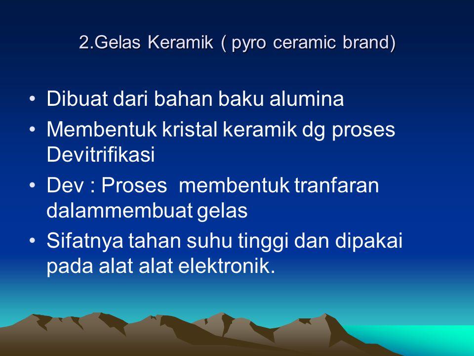 2.Gelas Keramik ( pyro ceramic brand) Dibuat dari bahan baku alumina Membentuk kristal keramik dg proses Devitrifikasi Dev : Proses membentuk tranfara