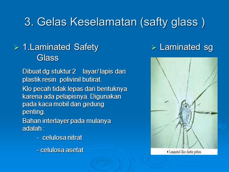 3. Gelas Keselamatan (safty glass )  1.Laminated Safety Glass Dibuat dg stuktur 2 layar/ lapis dari plastik resin polivinil butirat. Klo pecah tidak