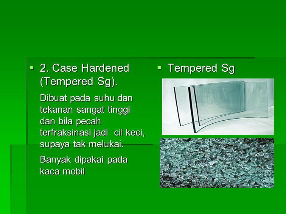  2. Case Hardened (Tempered Sg). Dibuat pada suhu dan tekanan sangat tinggi dan bila pecah terfraksinasi jadi cil keci, supaya tak melukai. Banyak di