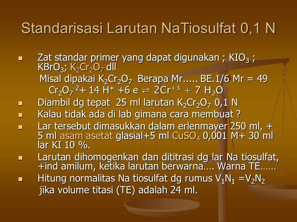 Standarisasi Larutan NaTiosulfat 0,1 N Zat standar primer yang dapat digunakan ; KIO 3 ; KBrO 3 ; K 2 Cr 2 O 7 dll Zat standar primer yang dapat digunakan ; KIO 3 ; KBrO 3 ; K 2 Cr 2 O 7 dll Misal dipakai K 2 Cr 2 O 7 Berapa Mr.....