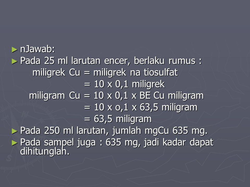 ► nJawab: ► Pada 25 ml larutan encer, berlaku rumus : miligrek Cu = miligrek na tiosulfat miligrek Cu = miligrek na tiosulfat = 10 x 0,1 miligrek = 10 x 0,1 miligrek miligram Cu = 10 x 0,1 x BE Cu miligram miligram Cu = 10 x 0,1 x BE Cu miligram = 10 x o,1 x 63,5 miligram = 10 x o,1 x 63,5 miligram = 63,5 miligram = 63,5 miligram ► Pada 250 ml larutan, jumlah mgCu 635 mg.