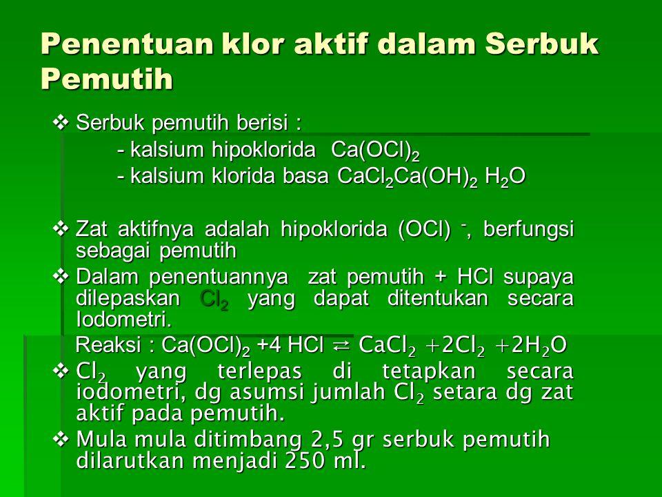 Penentuan klor aktif dalam Serbuk Pemutih  Serbuk pemutih berisi : - kalsium hipoklorida Ca(OCl) 2 - kalsium klorida basa CaCl 2 Ca(OH) 2 H 2 O  Zat aktifnya adalah hipoklorida (OCl) -, berfungsi sebagai pemutih  Dalam penentuannya zat pemutih + HCl supaya dilepaskan Cl 2 yang dapat ditentukan secara Iodometri.