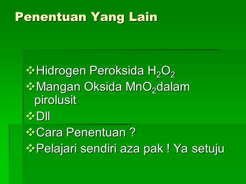 Penentuan Yang Lain  Hidrogen Peroksida H 2 O 2  Mangan Oksida MnO 2 dalam pirolusit  Dll  Cara Penentuan .
