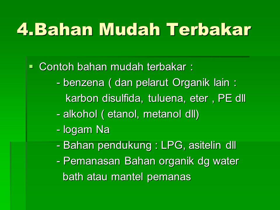 4.Bahan Mudah Terbakar  Contoh bahan mudah terbakar : - benzena ( dan pelarut Organik lain : karbon disulfida, tuluena, eter, PE dll karbon disulfida, tuluena, eter, PE dll - alkohol ( etanol, metanol dll) - logam Na - Bahan pendukung : LPG, asitelin dll - Pemanasan Bahan organik dg water bath atau mantel pemanas bath atau mantel pemanas