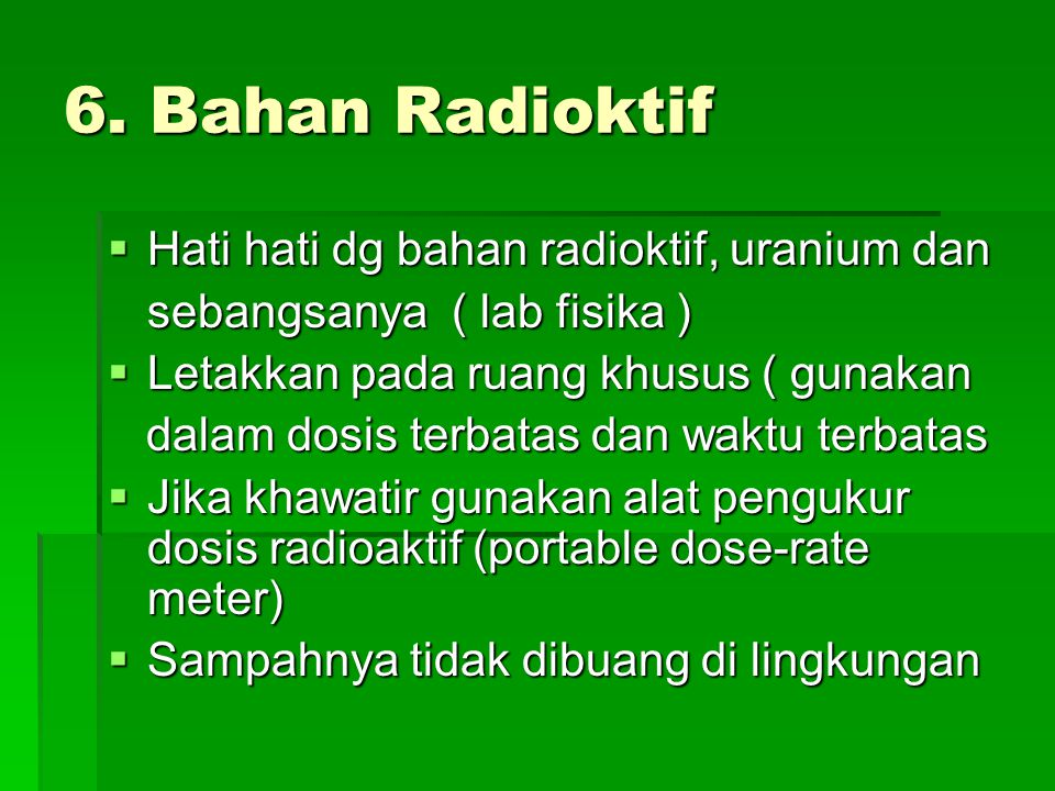 6. Bahan Radioktif  Hati hati dg bahan radioktif, uranium dan sebangsanya ( lab fisika )  Letakkan pada ruang khusus ( gunakan dalam dosis terbatas