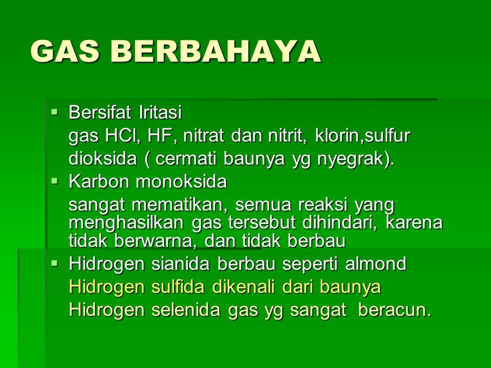 GAS BERBAHAYA  Bersifat Iritasi gas HCl, HF, nitrat dan nitrit, klorin,sulfur dioksida ( cermati baunya yg nyegrak).  Karbon monoksida sangat memati