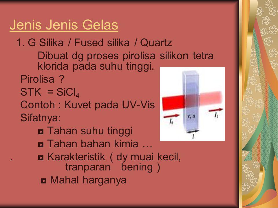 Jenis Jenis Gelas 1. G Silika / Fused silika / Quartz Dibuat dg proses pirolisa silikon tetra klorida pada suhu tinggi. Pirolisa ? STK = SiCl 4 Contoh