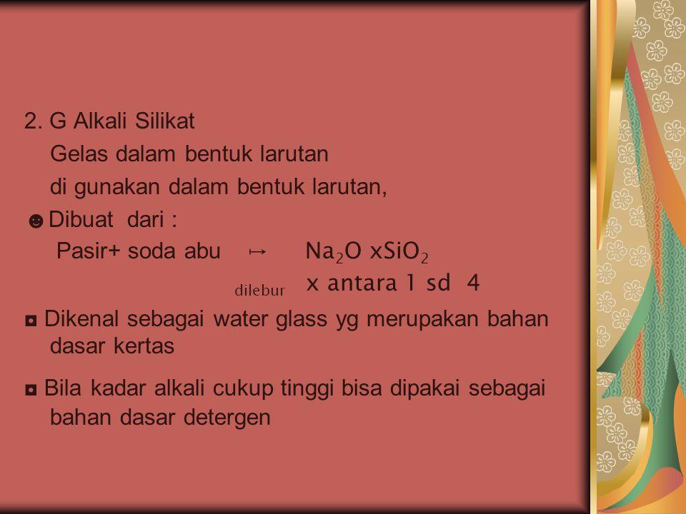 2. G Alkali Silikat Gelas dalam bentuk larutan di gunakan dalam bentuk larutan, ☻Dibuat dari : Pasir+ soda abu ↦ Na 2 O xSiO 2 dilebur x antara 1 sd 4